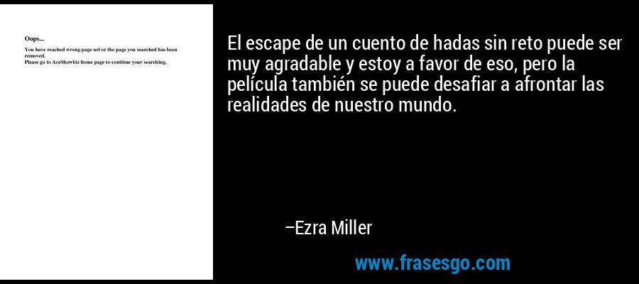 El escape de un cuento de hadas sin reto puede ser muy agradable y estoy a favor de eso, pero la película también se puede desafiar a afrontar las realidades de nuestro mundo. – Ezra Miller