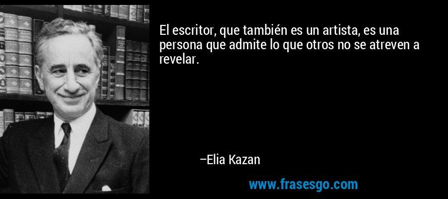 El escritor, que también es un artista, es una persona que admite lo que otros no se atreven a revelar. – Elia Kazan