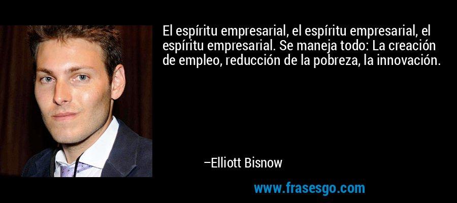 El espíritu empresarial, el espíritu empresarial, el espíritu empresarial. Se maneja todo: La creación de empleo, reducción de la pobreza, la innovación. – Elliott Bisnow