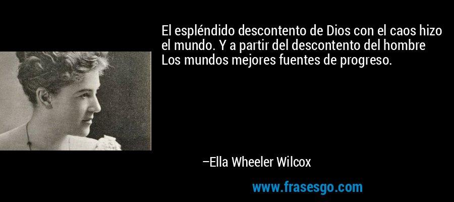 El espléndido descontento de Dios con el caos hizo el mundo. Y a partir del descontento del hombre Los mundos mejores fuentes de progreso. – Ella Wheeler Wilcox