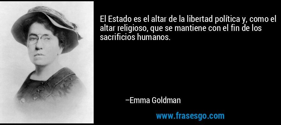 El Estado es el altar de la libertad política y, como el altar religioso, que se mantiene con el fin de los sacrificios humanos. – Emma Goldman