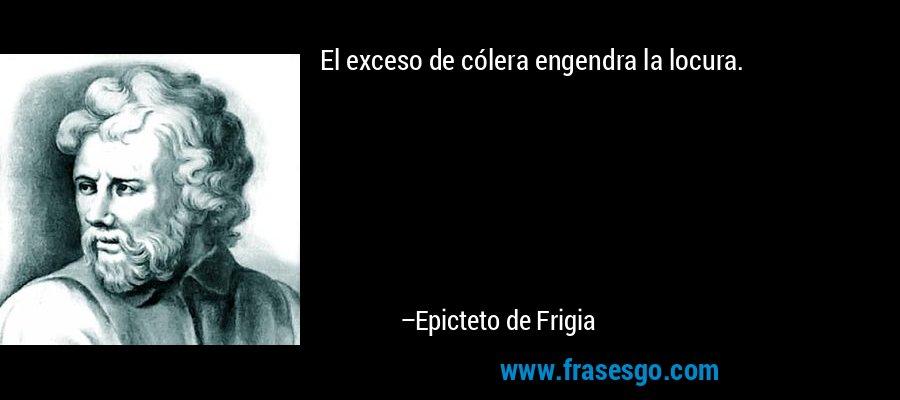 El exceso de cólera engendra la locura. – Epicteto de Frigia