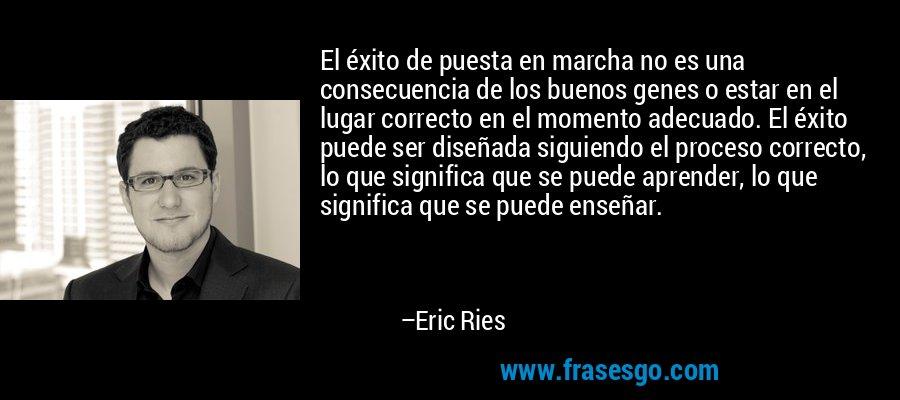 El éxito de puesta en marcha no es una consecuencia de los buenos genes o estar en el lugar correcto en el momento adecuado. El éxito puede ser diseñada siguiendo el proceso correcto, lo que significa que se puede aprender, lo que significa que se puede enseñar. – Eric Ries