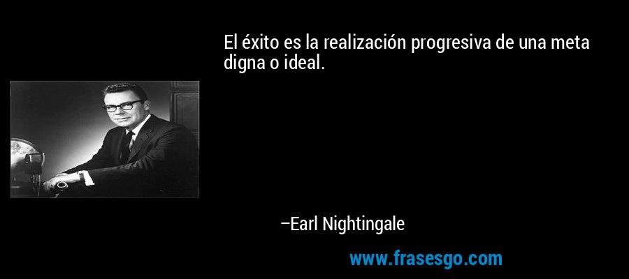 El éxito es la realización progresiva de una meta digna o ideal. – Earl Nightingale