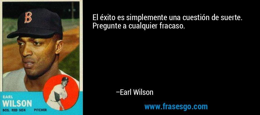 El éxito es simplemente una cuestión de suerte. Pregunte a cualquier fracaso. – Earl Wilson