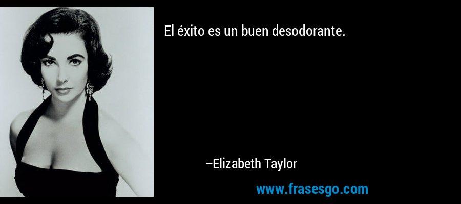 El éxito es un buen desodorante. – Elizabeth Taylor