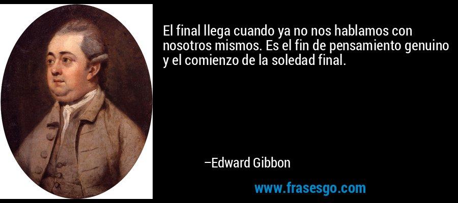 El final llega cuando ya no nos hablamos con nosotros mismos. Es el fin de pensamiento genuino y el comienzo de la soledad final. – Edward Gibbon
