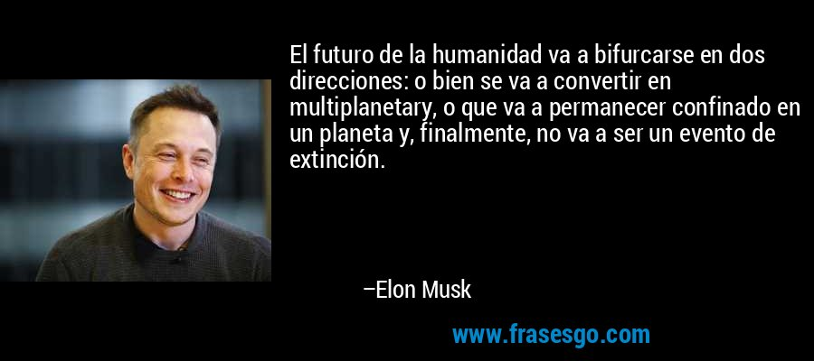 El futuro de la humanidad va a bifurcarse en dos direcciones: o bien se va a convertir en multiplanetary, o que va a permanecer confinado en un planeta y, finalmente, no va a ser un evento de extinción. – Elon Musk