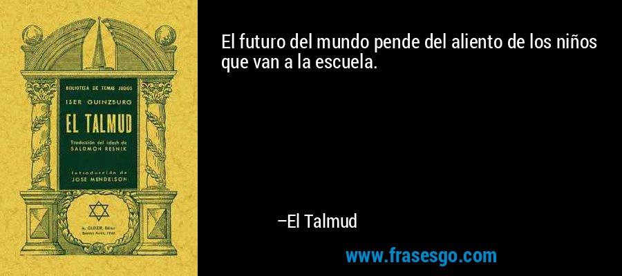El futuro del mundo pende del aliento de los niños que van a la escuela. – El Talmud