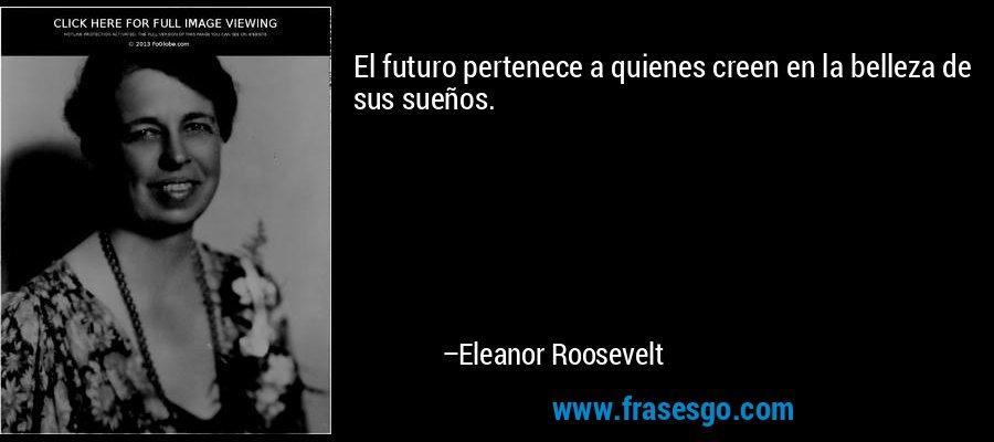 El futuro pertenece a quienes creen en la belleza de sus sueños. – Eleanor Roosevelt