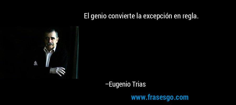 El genio convierte la excepción en regla. – Eugenio Trias