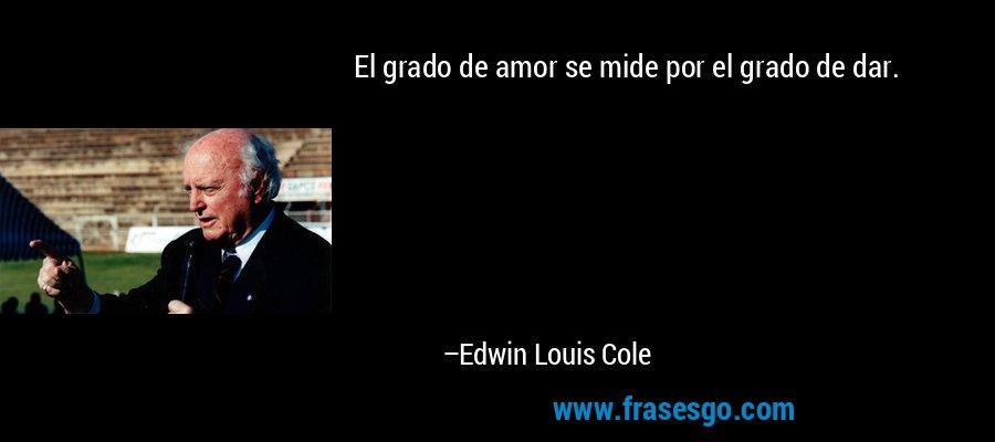 El grado de amor se mide por el grado de dar. – Edwin Louis Cole