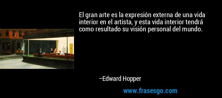El gran arte es la expresión externa de una vida interior en el artista, y esta vida interior tendrá como resultado su visión personal del mundo. – Edward Hopper