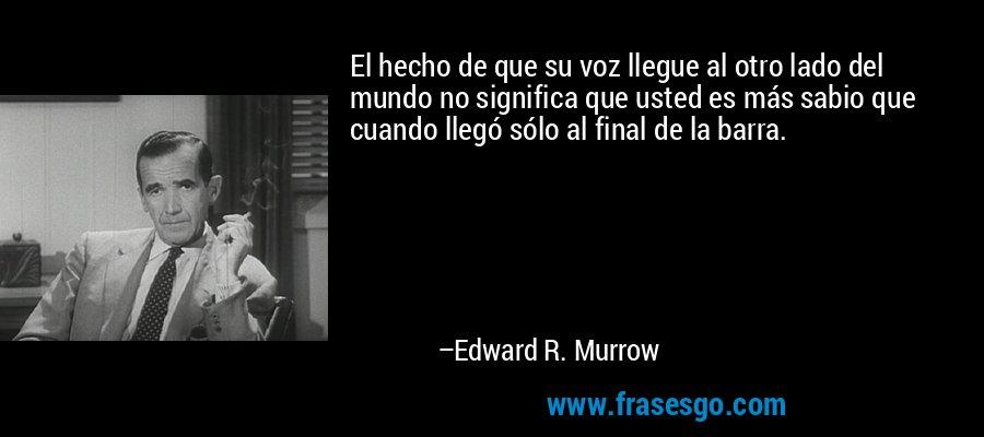 El hecho de que su voz llegue al otro lado del mundo no significa que usted es más sabio que cuando llegó sólo al final de la barra. – Edward R. Murrow