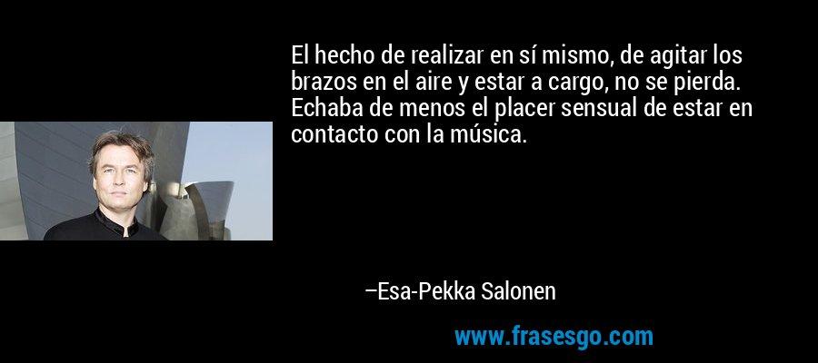 El hecho de realizar en sí mismo, de agitar los brazos en el aire y estar a cargo, no se pierda. Echaba de menos el placer sensual de estar en contacto con la música. – Esa-Pekka Salonen