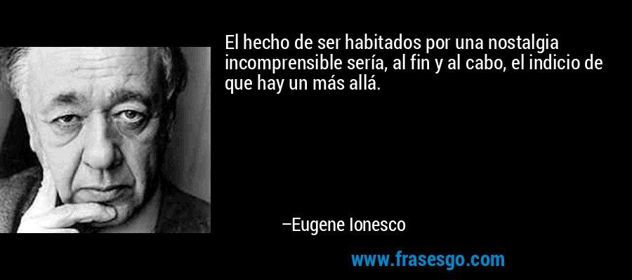 El hecho de ser habitados por una nostalgia incomprensible sería, al fin y al cabo, el indicio de que hay un más allá. – Eugene Ionesco