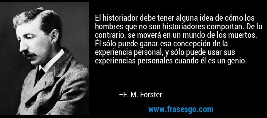 El historiador debe tener alguna idea de cómo los hombres que no son historiadores comportan. De lo contrario, se moverá en un mundo de los muertos. Él sólo puede ganar esa concepción de la experiencia personal, y sólo puede usar sus experiencias personales cuando él es un genio. – E. M. Forster