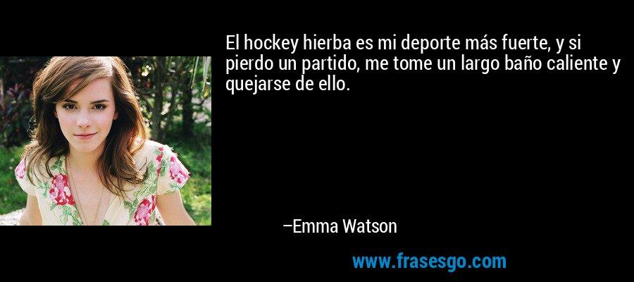 El hockey hierba es mi deporte más fuerte, y si pierdo un partido, me tome un largo baño caliente y quejarse de ello. – Emma Watson