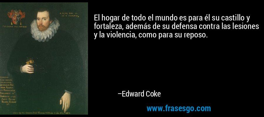 El hogar de todo el mundo es para él su castillo y fortaleza, además de su defensa contra las lesiones y la violencia, como para su reposo. – Edward Coke
