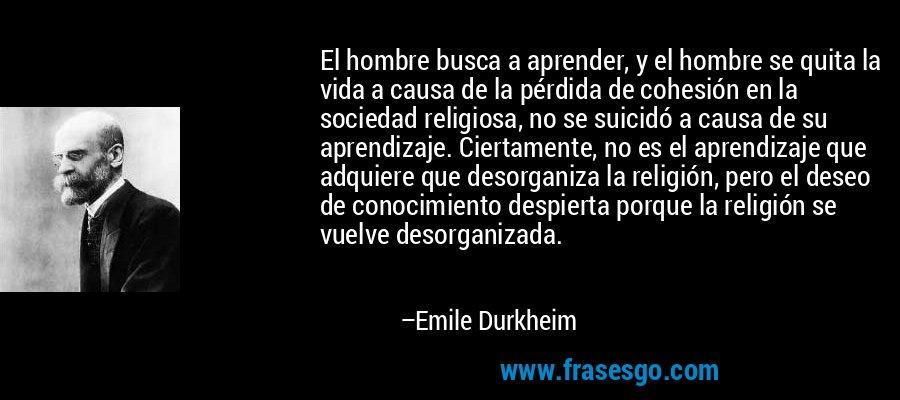 El hombre busca a aprender, y el hombre se quita la vida a causa de la pérdida de cohesión en la sociedad religiosa, no se suicidó a causa de su aprendizaje. Ciertamente, no es el aprendizaje que adquiere que desorganiza la religión, pero el deseo de conocimiento despierta porque la religión se vuelve desorganizada. – Emile Durkheim