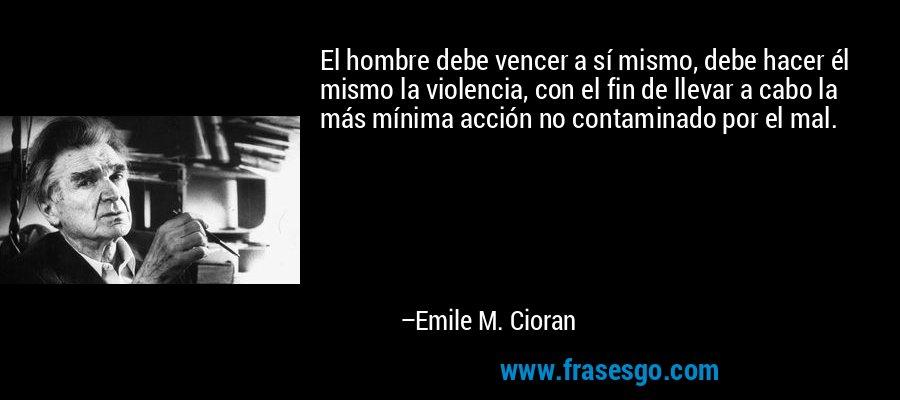 El hombre debe vencer a sí mismo, debe hacer él mismo la violencia, con el fin de llevar a cabo la más mínima acción no contaminado por el mal. – Emile M. Cioran