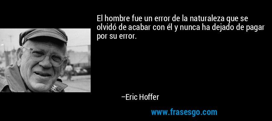 El hombre fue un error de la naturaleza que se olvidó de acabar con él y nunca ha dejado de pagar por su error. – Eric Hoffer