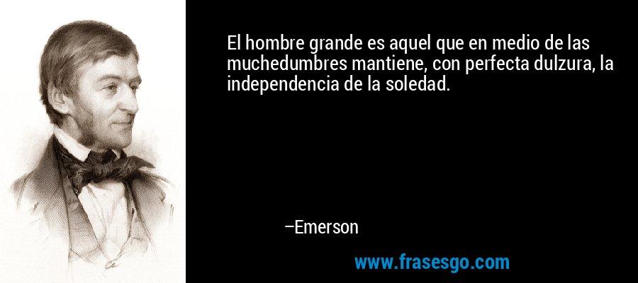 El hombre grande es aquel que en medio de las muchedumbres mantiene, con perfecta dulzura, la independencia de la soledad. – Emerson