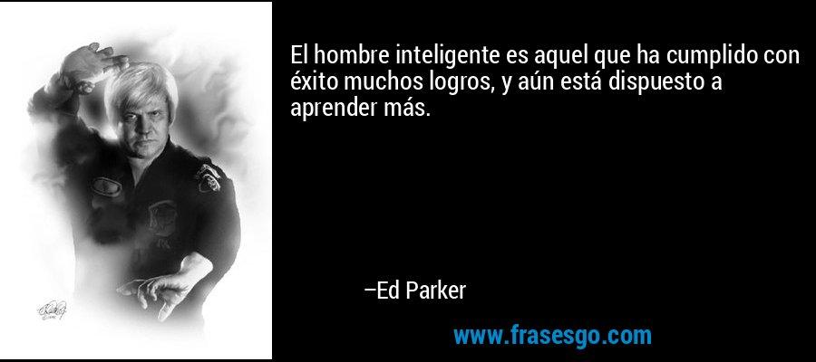 El hombre inteligente es aquel que ha cumplido con éxito muchos logros, y aún está dispuesto a aprender más. – Ed Parker