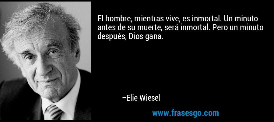 El hombre, mientras vive, es inmortal. Un minuto antes de su muerte, será inmortal. Pero un minuto después, Dios gana. – Elie Wiesel