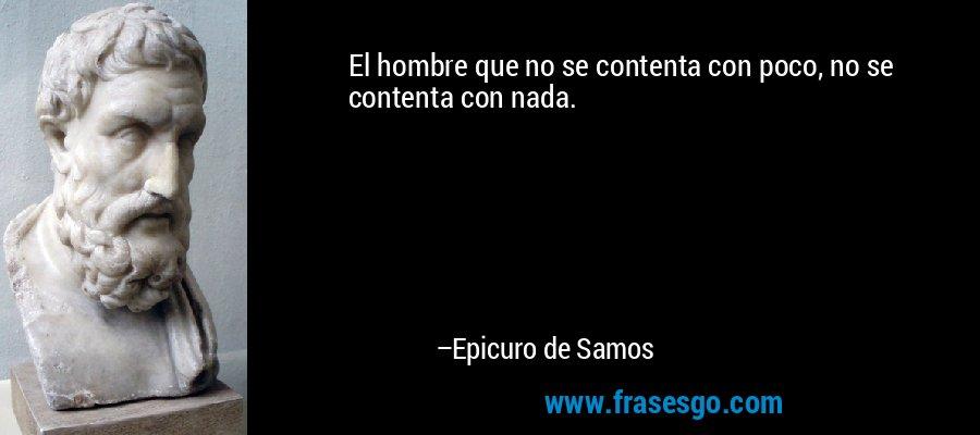 El hombre que no se contenta con poco, no se contenta con nada. – Epicuro de Samos