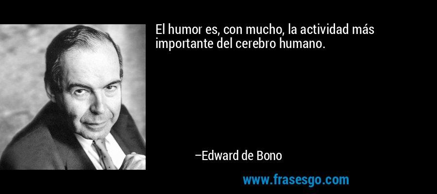 El humor es, con mucho, la actividad más importante del cerebro humano. – Edward de Bono