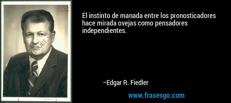 El instinto de manada entre los pronosticadores hace mirada ovejas como pensadores independientes. – Edgar R. Fiedler