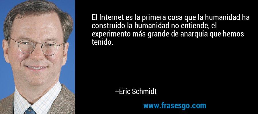 El Internet es la primera cosa que la humanidad ha construido la humanidad no entiende, el experimento más grande de anarquía que hemos tenido. – Eric Schmidt