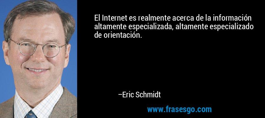 El Internet es realmente acerca de la información altamente especializada, altamente especializado de orientación. – Eric Schmidt