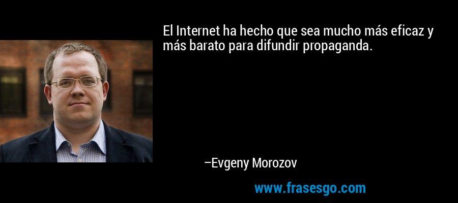 El Internet ha hecho que sea mucho más eficaz y más barato para difundir propaganda. – Evgeny Morozov