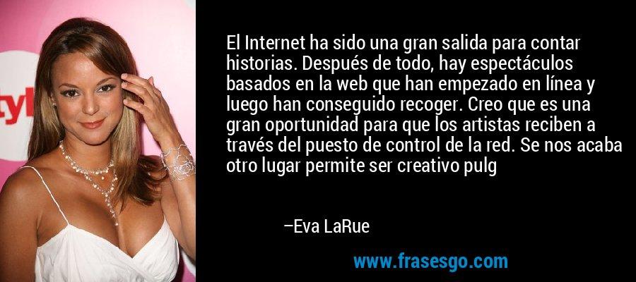El Internet ha sido una gran salida para contar historias. Después de todo, hay espectáculos basados en la web que han empezado en línea y luego han conseguido recoger. Creo que es una gran oportunidad para que los artistas reciben a través del puesto de control de la red. Se nos acaba otro lugar permite ser creativo pulg – Eva LaRue