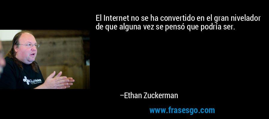 El Internet no se ha convertido en el gran nivelador de que alguna vez se pensó que podría ser. – Ethan Zuckerman