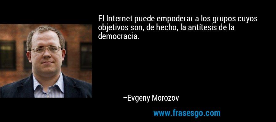 El Internet puede empoderar a los grupos cuyos objetivos son, de hecho, la antítesis de la democracia. – Evgeny Morozov