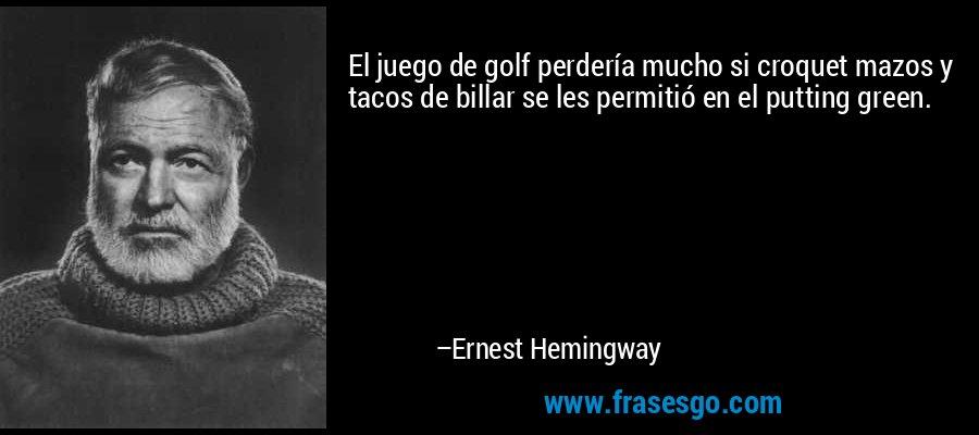 El juego de golf perdería mucho si croquet mazos y tacos de billar se les permitió en el putting green. – Ernest Hemingway