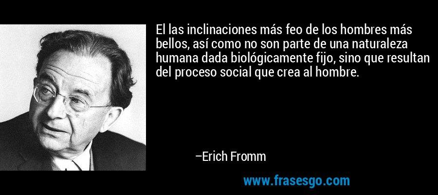 El las inclinaciones más feo de los hombres más bellos, así como no son parte de una naturaleza humana dada biológicamente fijo, sino que resultan del proceso social que crea al hombre. – Erich Fromm