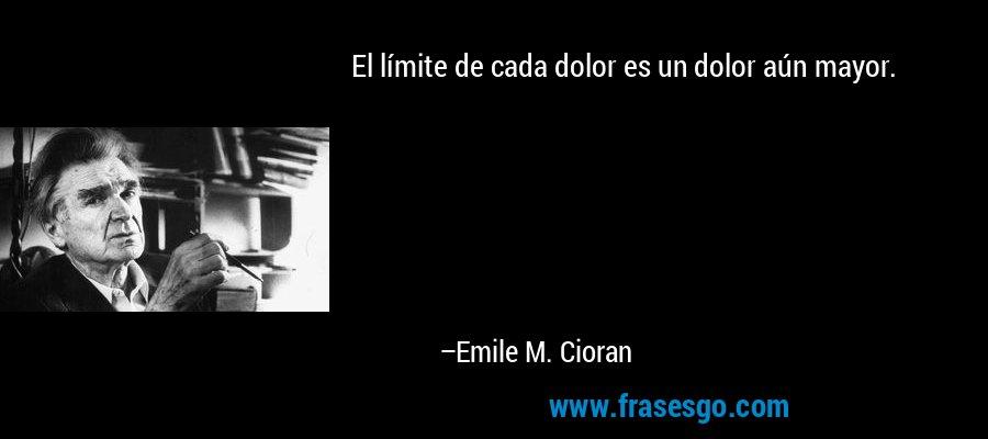 El límite de cada dolor es un dolor aún mayor. – Emile M. Cioran