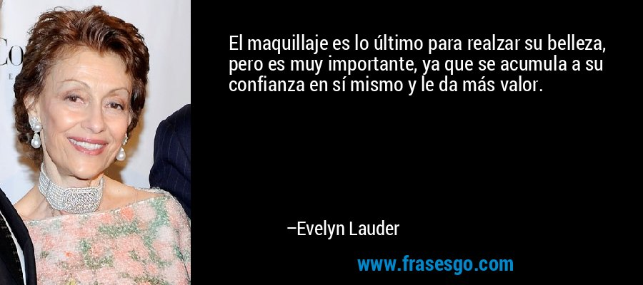 El maquillaje es lo último para realzar su belleza, pero es muy importante, ya que se acumula a su confianza en sí mismo y le da más valor. – Evelyn Lauder