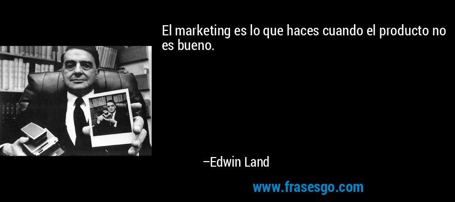El marketing es lo que haces cuando el producto no es bueno. – Edwin Land