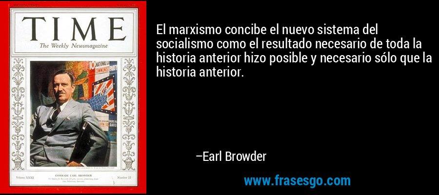 El marxismo concibe el nuevo sistema del socialismo como el resultado necesario de toda la historia anterior hizo posible y necesario sólo que la historia anterior. – Earl Browder