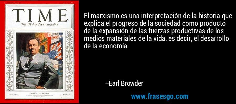 El marxismo es una interpretación de la historia que explica el progreso de la sociedad como producto de la expansión de las fuerzas productivas de los medios materiales de la vida, es decir, el desarrollo de la economía. – Earl Browder