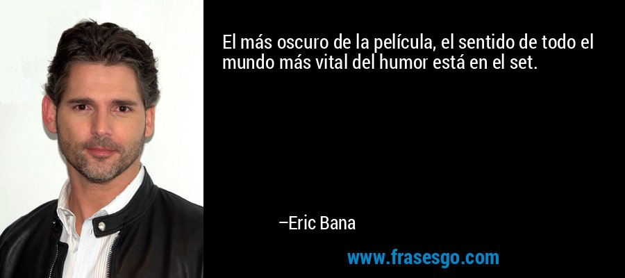 El más oscuro de la película, el sentido de todo el mundo más vital del humor está en el set. – Eric Bana