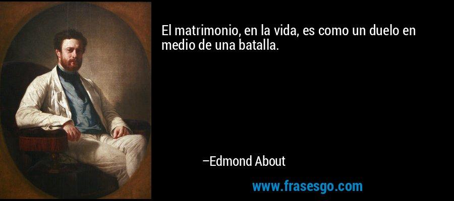El matrimonio, en la vida, es como un duelo en medio de una batalla. – Edmond About