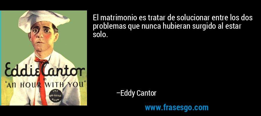 El matrimonio es tratar de solucionar entre los dos problemas que nunca hubieran surgido al estar solo. – Eddy Cantor