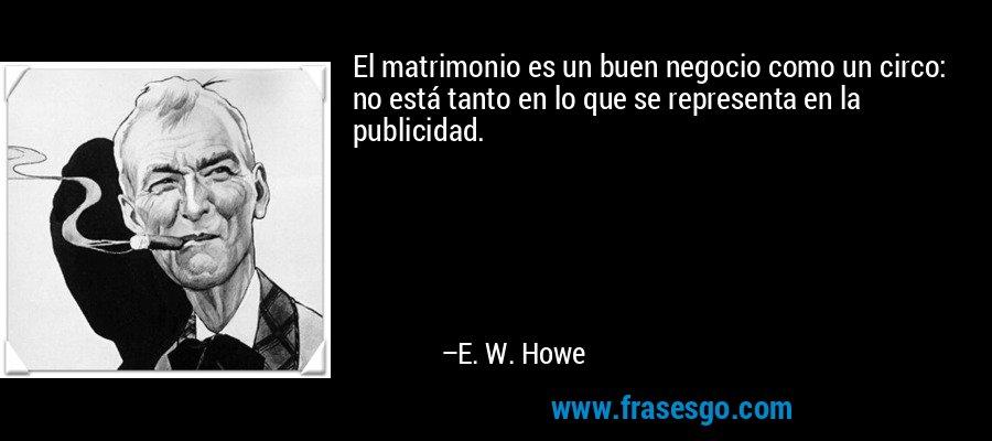 El matrimonio es un buen negocio como un circo: no está tanto en lo que se representa en la publicidad. – E. W. Howe