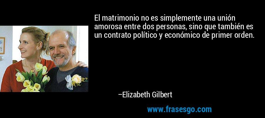 El matrimonio no es simplemente una unión amorosa entre dos personas, sino que también es un contrato político y económico de primer orden. – Elizabeth Gilbert